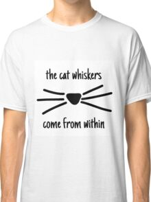 The cat whiskers come from within  Classic T-Shirt