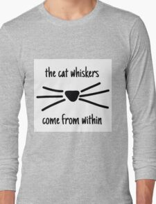 The cat whiskers come from within  Long Sleeve T-Shirt