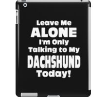 Leave Me Alone I'm Only Talking to My Dachshund Today - T-shirts & Hoodies iPad Case/Skin