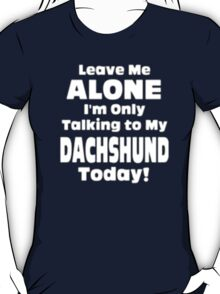 Leave Me Alone I'm Only Talking to My Dachshund Today - T-shirts & Hoodies T-Shirt