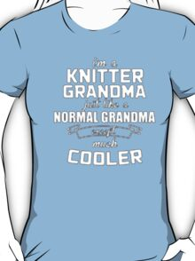 I'm a Knitter Grandma Normal just like a Grandma except much Cooler - T-shirts & Hoodies T-Shirt