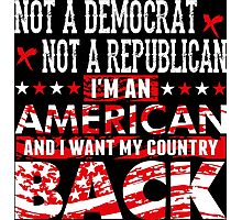 Not A Democrat Not A Republican I'm An American And I Want My Country Back Photographic Print