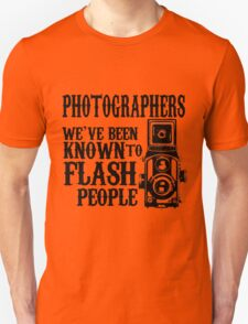 PHOTOGRAPHERS.. WE have been known to FLASH PEOPLE.. T-Shirt