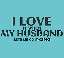 I LOVE MY HUSBAND it when lets me go acing by birthdaytees