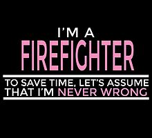 I'm FIREFIGHTER To Save Time Let's Assume That I'm Never Wrong by birthdaytees