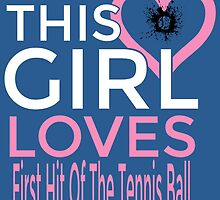 THIS GIRL LOVES FIRST HIT OF THE TENNIS BALL by birthdaytees