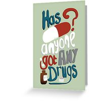 Has anyone got any drugs? Greeting Card
