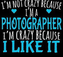I'M NOT CRAZY BECAUSE I'M A PHOTOGRAPHER by fancytees