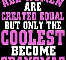 ALL WOMEN ARE CREATED EQUAL BUT ONLY THE COOLEST BECOME GRANDMAS by birthdaytees