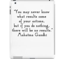 """""""You may never know what results come of your actions, but if you do nothing, there will be no results.""""- Mahatma Gandhi  quote iPad Case/Skin"""