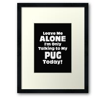 Leave Me Alone I'm Only Talking to My Pug Today - T-shirts & Hoodies Framed Print