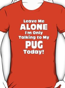 Leave Me Alone I'm Only Talking to My Pug Today - T-shirts & Hoodies T-Shirt