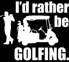I'd rather be GOLFING. by fancytees