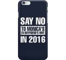 Say No To Monica's Ex-Boyfriend's Wife in 2016 iPhone Case/Skin