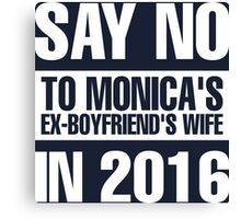Say No To Monica's Ex-Boyfriend's Wife in 2016 Canvas Print