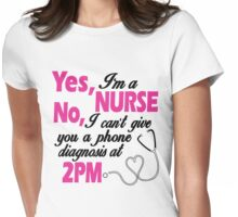 YES I'M A NURSE NO, I CAN'T GIVE YOU A PHONE DIAGNOSIS AT 2PM Womens Fitted T-Shirt