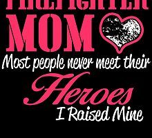 FIREFIGHTER MOM MOST PEOPLE NEVER  MEET THEIR HEROES I RAISED MINE by fandesigns