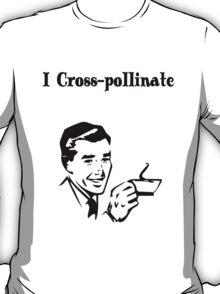 I Cross Pollinate T-Shirt