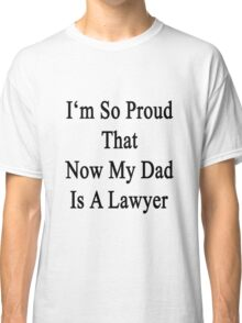 I'm So Proud That Now My Dad Is A Lawyer  Classic T-Shirt