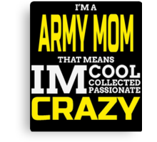 I'M A ARMY MOM THAT MEANS IM COOL COLLECTED PASSIONATE CRAZY Canvas Print