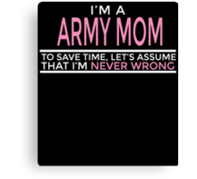 I'M A ARMY MOM TO SAVE TIME, LET'S ASSUME THAT I'M NEVER WRONG Canvas Print
