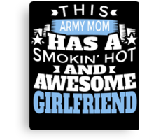 THIS ARMY MOM HAS A SMOKIN' HOT AND AWESOME GIRLFRIEND Canvas Print