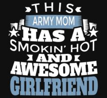 THIS ARMY MOM HAS A SMOKIN' HOT AND AWESOME GIRLFRIEND T-Shirt