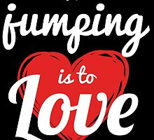 To JUMPING Is To Love by fancytees