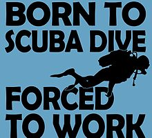 BORN TO SCUBA DIVE FORCED TO WORK by birthdaytees
