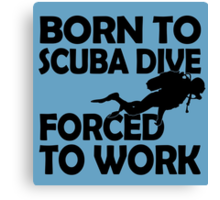 BORN TO SCUBA DIVE FORCED TO WORK Canvas Print