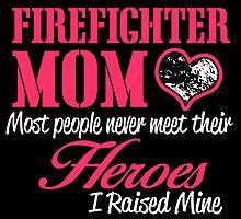 FIREFIGHTER MOM LOVE MOST PEOPLE NEVER MEET THEIR HEROES I RAISED MINE by birthdaytees
