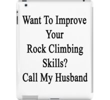 Want To Improve Your Rock Climbing Skills? Call My Husband  iPad Case/Skin