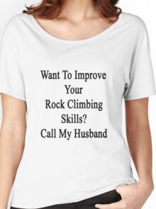 Want To Improve Your Rock Climbing Skills? Call My Husband  Women's Relaxed Fit T-Shirt