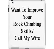 Want To Improve Your Rock Climbing Skills? Call My Wife  iPad Case/Skin