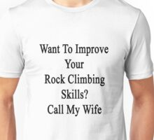 Want To Improve Your Rock Climbing Skills? Call My Wife  Unisex T-Shirt