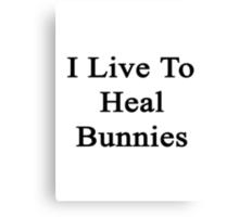 I Live To Heal Bunnies  Canvas Print