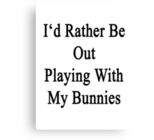 I'd Rather Be Out Playing With My Bunnies  Canvas Print