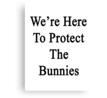 We're Here To Protect The Bunnies  Canvas Print