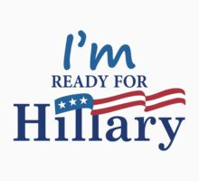 I'm Ready For Hillary 2016 by Orphansdesigns