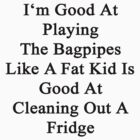 I'm Good At Playing The Bagpipes Like A Fat Kid Is Good At Cleaning Out A Fridge  by supernova23