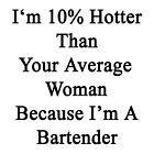 I'm 10% Hotter Than Your Average Woman Because I'm A Bartender  by supernova23