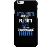 My Daughter Is Totally My Most Favorite Girl Of All Time In The History Of Forever - TShirts & Hoodies iPhone Case/Skin