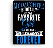 My Daughter Is Totally My Most Favorite Girl Of All Time In The History Of Forever - TShirts & Hoodies Canvas Print