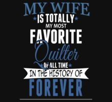 My Wife Is Totally My Most Favorite Quilter Of All Time In The History Of Forever - TShirts & Hoodies by funnyshirts2015
