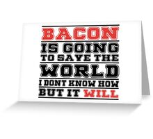 Bacon Is Going To Save The World I Don't Know How But It Will - Tshirts & Hoodies Greeting Card