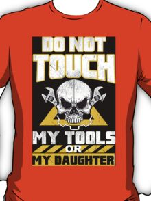 Do Not Touch My Tools Or My Daughter - Tshirts & Hoodies T-Shirt