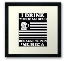 I Drink Murican Beer Because This Is Murica - Tshirts & Hoodies Framed Print