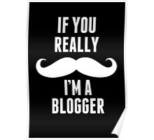 If You Really Mustache I'm A Blogger - Funny Tshirt Poster