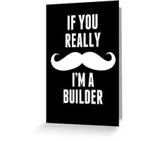 If You Really Mustache I'm A Builder - TShirts & Hoodies Greeting Card