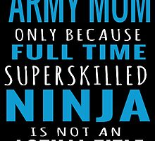 ARMY MOM ONLY BECAUSE FULL TIME SUPERSKILLED NINJA IS NOT AN ACTUAL TITLE by birthdaytees